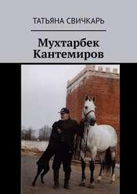 Купить книгу Мухтарбек Кантемиров, автора Татьяны Свичкарь