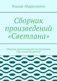 Купить книгу Сборник произведений «Светлана». Сборник произведений для балерины Светланы Захаровой, автора Ильдара Абдрахманова