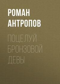 Купить книгу Поцелуй бронзовой девы, автора Романа Антропова