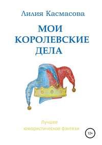 Купить книгу Мои королевские дела, автора Лилии Касмасовой