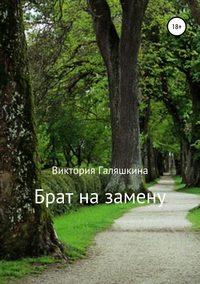 Купить книгу Брат на замену, автора Виктории Наилевны Галяшкиной