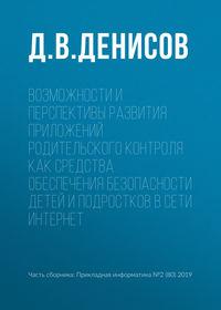 Купить книгу Возможности и перспективы развития приложений родительского контроля как средства обеспечения безопасности детей и подростков в сети Интернет, автора Д. В. Денисова