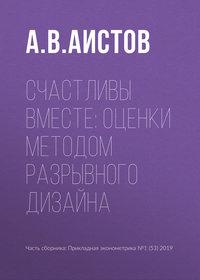 Купить книгу Счастливы вместе: оценки методом разрывного дизайна, автора А. В. Аистова