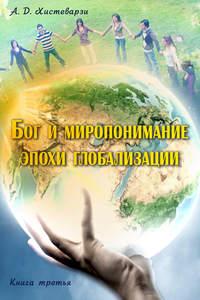 Купить книгу Бог и миропонимание эпохи глобализации. Книга третья, автора А. Д. Хистеварзи