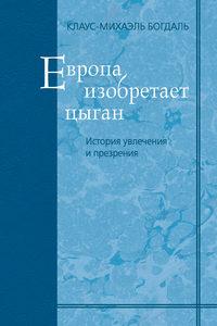 Купить книгу Европа изобретает цыган. История увлечения и презрения, автора Клаус-Михаэл Богдаль