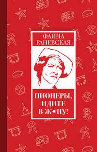 Купить книгу Пионеры, идите в ж*пу!, автора Фаины Раневской