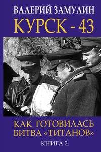 Купить книгу Курск- 43. Как готовилась битва «титанов». Книга 2, автора Валерия Замулина