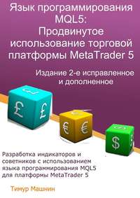 Купить книгу Язык программирования MQL5: Продвинутое использование торговой платформы MetaTrader5. Издание 2-е, исправленное идополненное, автора Тимура Машнина