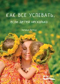 Купить книгу Как все успевать, если детей несколько, автора Натальи Потеха