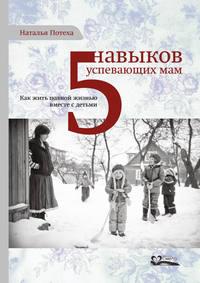 Купить книгу Пять навыков успевающих мам, автора Натальи Потеха