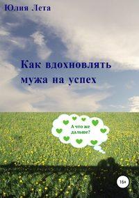 Купить книгу Как вдохновлять мужа на успех, автора Юлии Леты