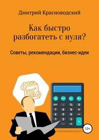Купить книгу Как быстро разбогатеть с нуля?, автора Дмитрия Сергеевича Красноводского