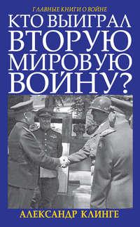 Купить книгу Кто выиграл Вторую мировую войну?, автора Александра Клинге