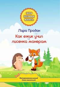 Купить книгу Как ежик учил лисенка манерам, автора Лары Продан