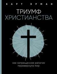 Купить книгу Триумф христианства. Как запрещенная религия перевернула мир, автора Барта Д. Эрмана