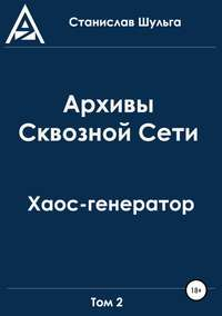 Купить книгу Архивы Сквозной Сети. Том 2. Хаос-генератор, автора Станислава Шульги