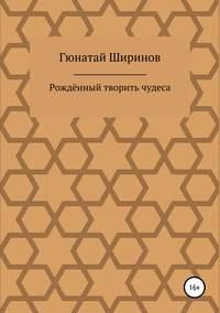 Купить книгу Рождённый творить чудеса, автора Гюнатая Ширинова
