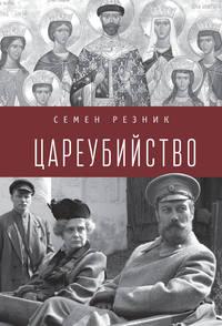 Купить книгу Цареубийство. Николай II: жизнь, смерть, посмертная судьба, автора Семена Резника