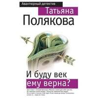 Купить книгу И буду век ему верна?, автора Татьяны Поляковой