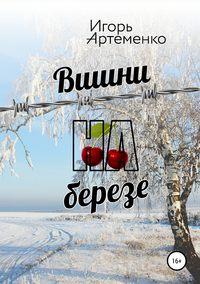 Купить книгу Вишни на березе, автора Игоря Анатольевича Артеменко