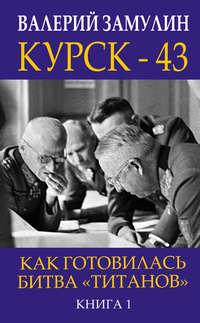 Купить книгу Курск-43. Как готовилась битва «титанов». Книга 1, автора Валерия Замулина