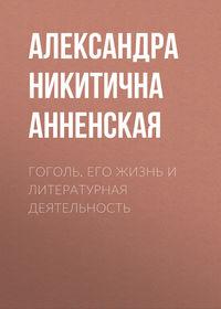 Купить книгу Гоголь. Его жизнь и литературная деятельность, автора Александры Никитичны Анненской