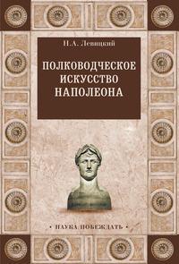 Купить книгу Полководческое искусство Наполеона, автора Николая Левицкого
