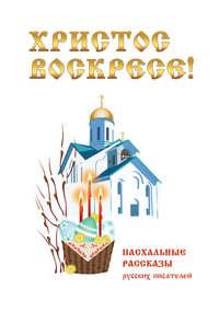 Купить книгу Христос Воскресе! Пасхальные рассказы русских писателей, автора Сборника