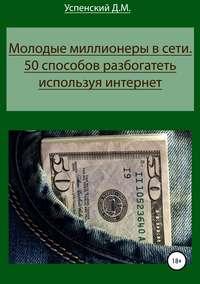 Купить книгу Молодые миллионеры в сети. 50 способов разбогатеть, используя интернет, автора Дмитрия Михайловича Успенского