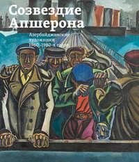 Купить книгу Созвездие Апшерона. Азербайджанские художники 1960-1980-х годов / The Constellation of Absheron. Azerbaijani Painters of 1960s – 1980s, автора