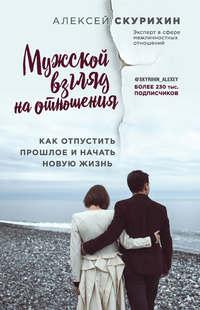 Купить книгу Мужской взгляд на отношения. Как отпустить прошлое и начать новую жизнь, автора Алексея Скурихина