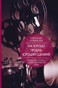 Купить книгу Как хорошо продать хороший сценарий, автора Александра Червинского