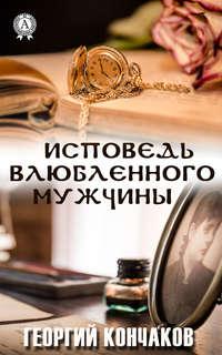 Купить книгу Исповедь влюблённого мужчины, автора Георгия Кончакова