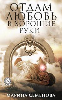 Купить книгу Отдам любовь в хорошие руки, автора Марины Семеновой