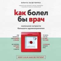 Купить книгу Как болел бы врач: маленькие хитрости большого здравоохранения, автора Ольги Кашубиной