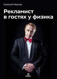 Купить книгу Рекламист в гостях у физика, автора Алексея Иванова