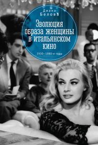 Купить книгу Эволюция образа женщин в итальянском кино. 1930–1980-е годы, автора Дианы Беловой