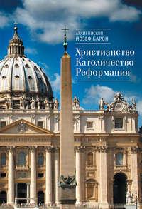 Купить книгу Христианство. Католичество. Реформация, автора архиепископа Йозеф Барон