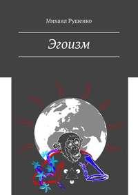 Купить книгу Эгоизм, автора Михаила Рушенко