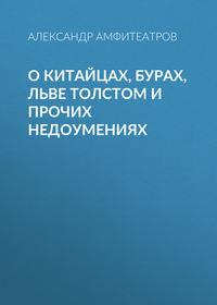 Купить книгу О китайцах, бурах, Льве Толстом и прочих недоумениях, автора Александра Амфитеатрова