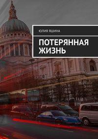 Купить книгу Потерянная жизнь, автора Юлии Тимуровны Яшиной