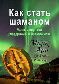 Купить книгу Как стать шаманом. Часть первая. Введение в шаманизм, автора Марка Ари Гринкевича-Медведского