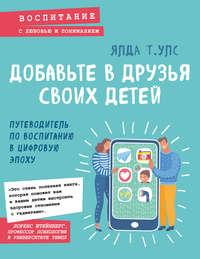 Купить книгу Добавьте в друзья своих детей. Путеводитель по воспитанию в цифровую эпоху, автора Ялды Т. Улс
