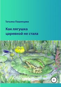 Купить книгу Как лягушка царевной не стала, автора Татьяны Пашинцевой