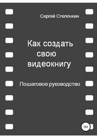 Купить книгу Как создать свою видеокнигу. Пошаговое руководство, автора Сергея Степочкина