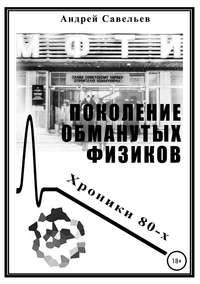 Купить книгу Поколение обманутых физиков. Хроники 80-х, автора Андрея Николаевича Савельева