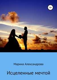 Купить книгу Исцеленные мечтой, автора Марины Александровой