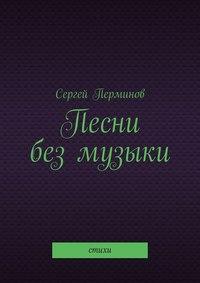 Купить книгу Песни без музыки. Стихи, автора Сергея Перминова