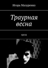 Купить книгу Траурная весна. Проза, автора Игоря Мазуренко