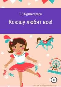 Купить книгу Ксюшу любят все!, автора Татьяны Викторовны Бурмистровой